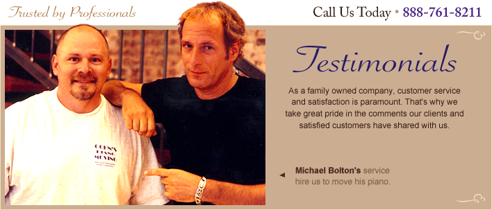Testimonials - As a family owned company, customer service and satisfaction is paramount. That's why we take pride in comments our clients and satisfied customers share with us…  Michael Bolton's service hire us to move his piano. Call 888-761-8211